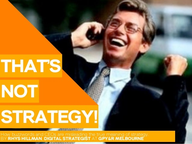 THAT'SNOTSTRATEGY!How buzzwords and CEOs are misleading the true meaning of strategy.BY RHYS HILLMAN, DIGITAL STRATEGIST A...