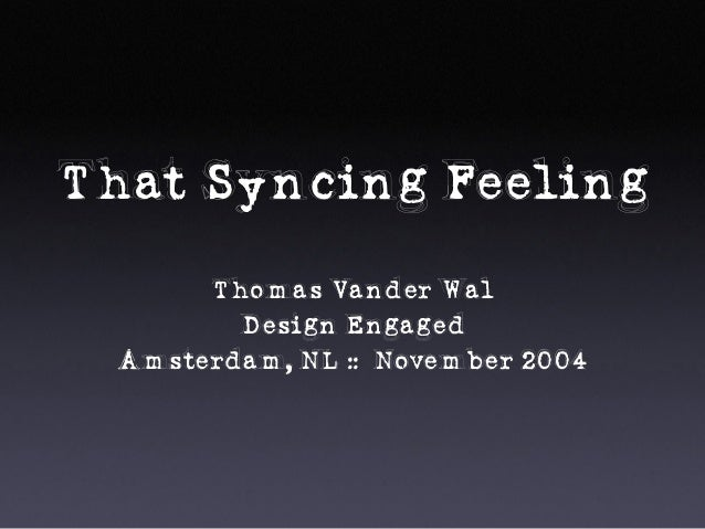 That Syncing Feeling Thomas Vander Wal Design Engaged Amsterdam, NL :: November 2004