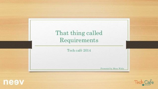 That thing called Requirements Tech café 2014 Presented by Mona Walia