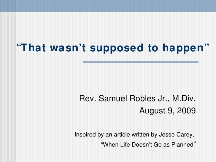""""""" That wasn't supposed to happen"""" Rev. Samuel Robles Jr., M.Div. August 9, 2009 Inspired by an article written by Jesse Ca..."""
