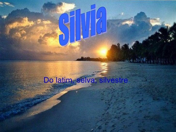 Do latim, selva, silvestre .   Silvia