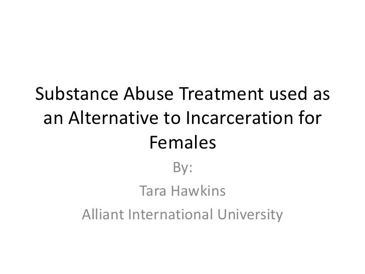 Substance Abuse Treatment used as an Alternative to Incarceration for Females<br />By:<br />Tara Hawkins<br />Alliant Inte...