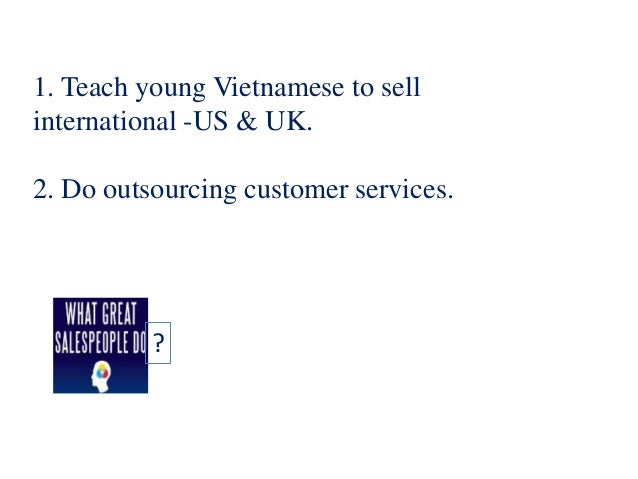 1. Teach young Vietnamese to sell international -US & UK. 2. Do outsourcing customer services. ?