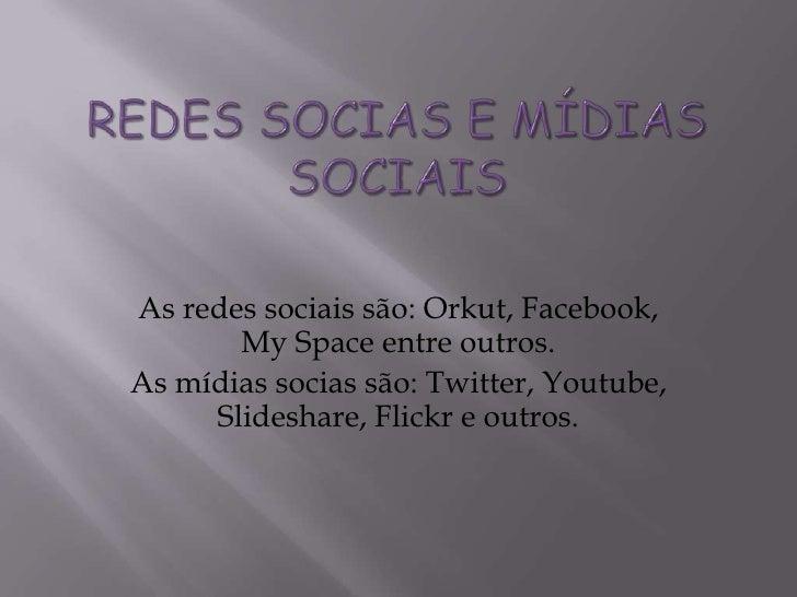 Redes Socias e Mídias Sociais <br />As redes sociais são: Orkut, Facebook, My Space entre outros.<br />As mídias socias sã...