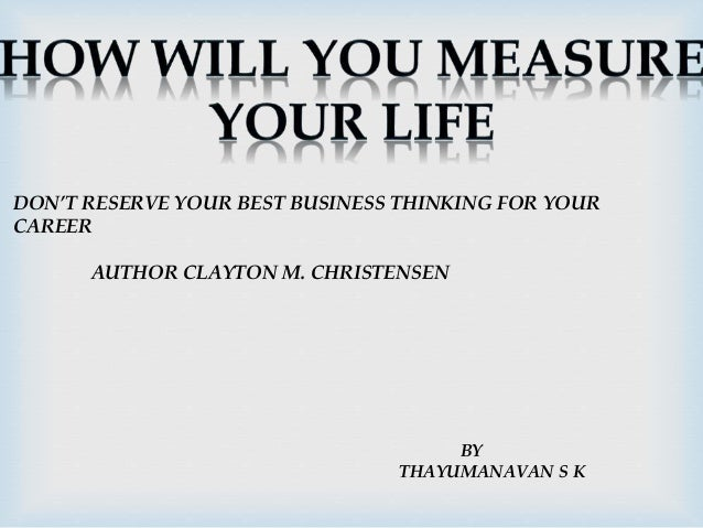 DON'T RESERVE YOUR BEST BUSINESS THINKING FOR YOUR  CAREER  AUTHOR CLAYTON M. CHRISTENSEN  BY  THAYUMANAVAN S K