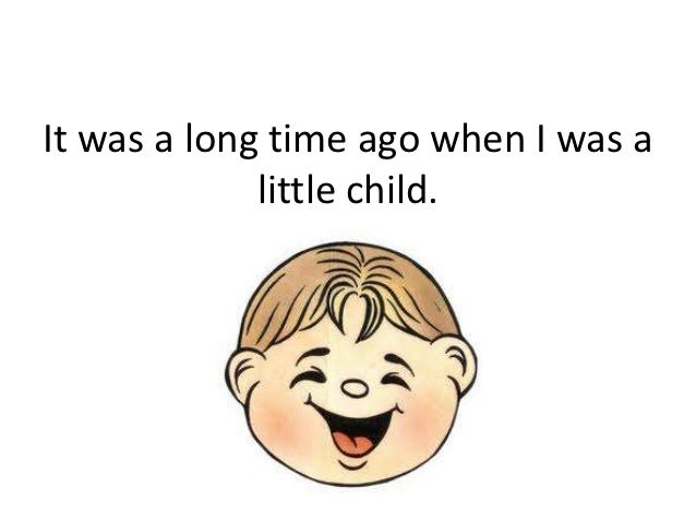 It was a long time ago when I was a             little child.