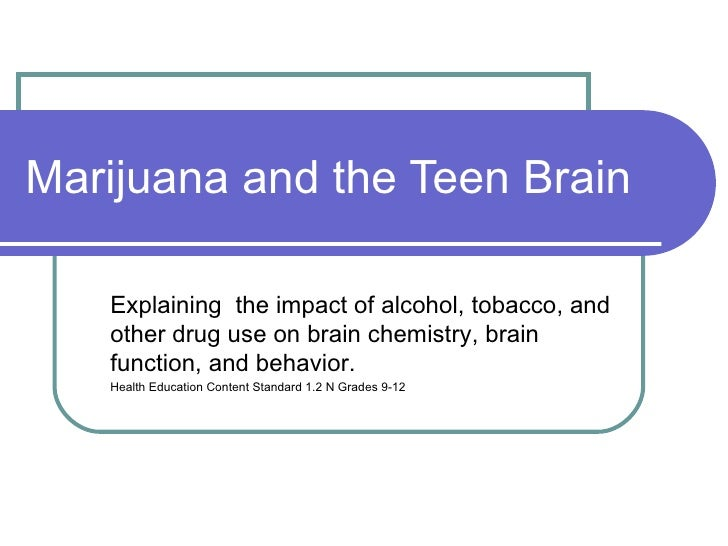 Marijuana and the Teen Brain <ul><ul><li>Explaining  the impact of alcohol, tobacco, and other drug use on brain chemistry...