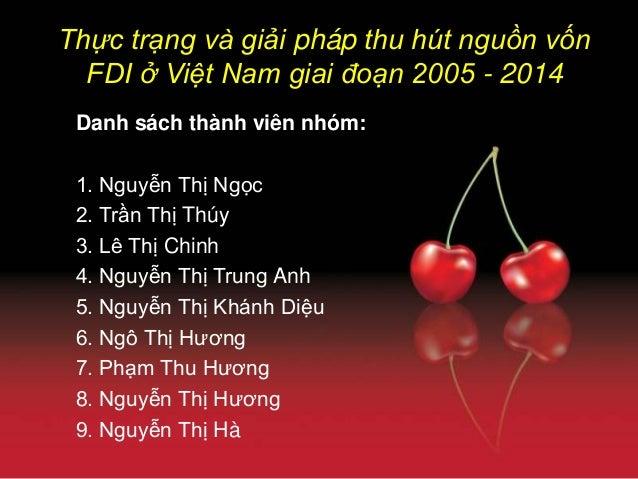 Thực trạng và giải pháp thu hút nguồn vốn FDI ở Việt Nam giai đoạn 2005 - 2014 Danh sách thành viên nhóm: 1. Nguyễn Thị Ng...