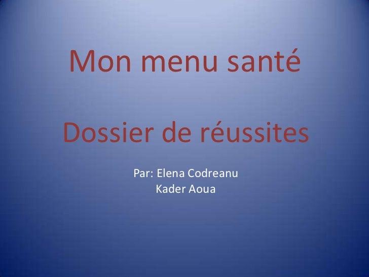 Mon menu santé<br />Dossier de réussites<br />Par: Elena Codreanu<br />Kader Aoua<br />