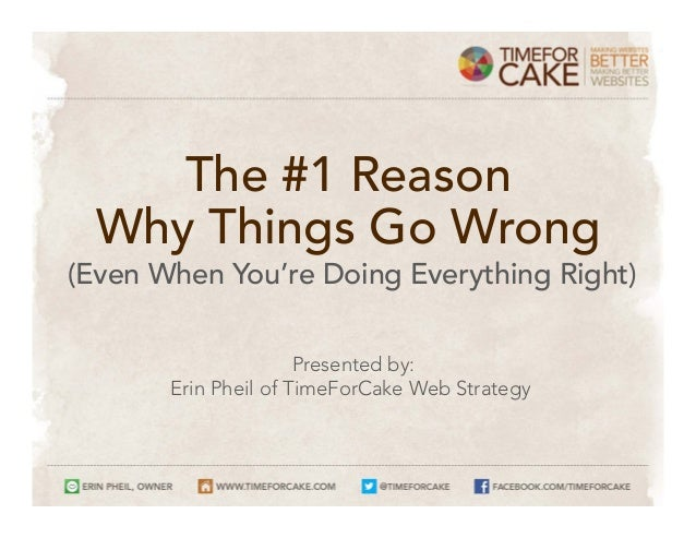 The #1 Reason Why Things Go Wrong (Even When You're Doing Everything Right) Presented by: Erin Pheil of TimeForCake Web St...