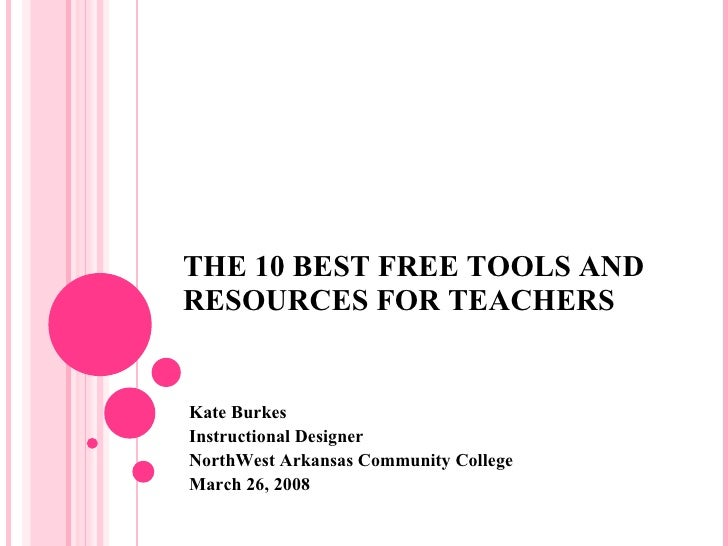 THE 10 BEST FREE TOOLS AND RESOURCES FOR TEACHERS Kate Burkes Instructional Designer NorthWest Arkansas Community College ...