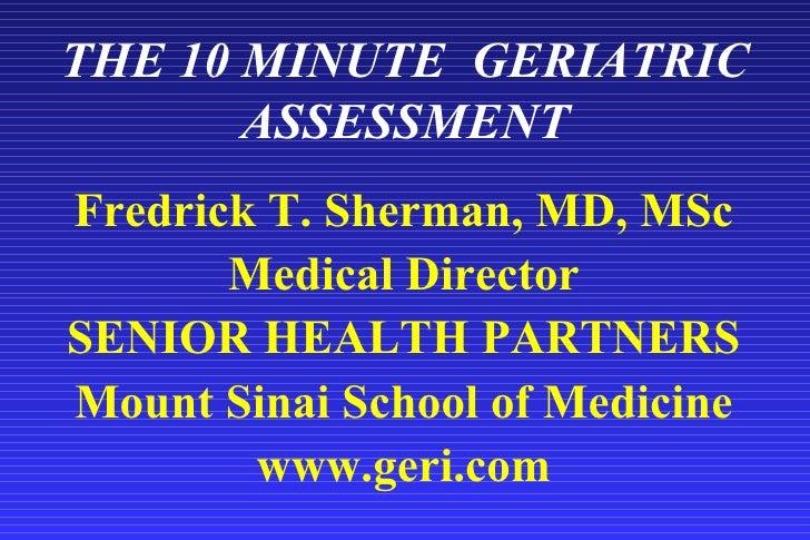 THE 10 MINUTE  GERIATRIC ASSESSMENT <ul><li>Fredrick T. Sherman, MD, MSc </li></ul><ul><li>Medical Director </li></ul><ul>...