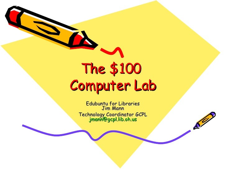 The $100  Computer Lab Edubuntu for Libraries Jim Mann Technology Coordinator GCPL [email_address]