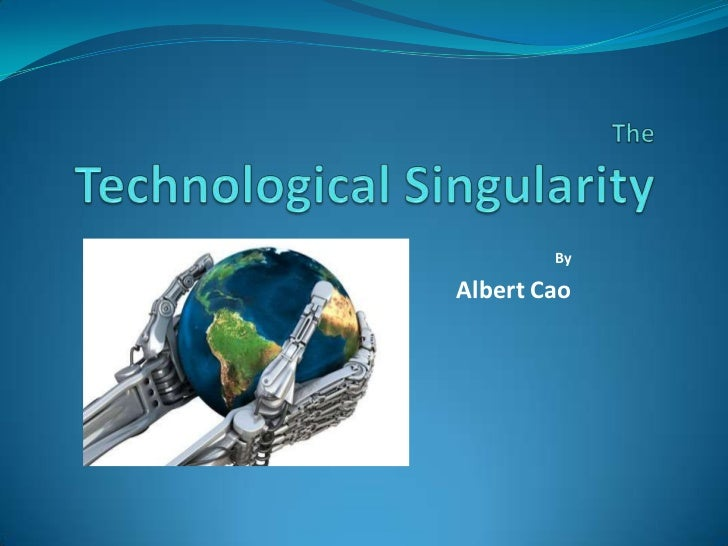 TheTechnological Singularity<br />By<br />Albert Cao <br />