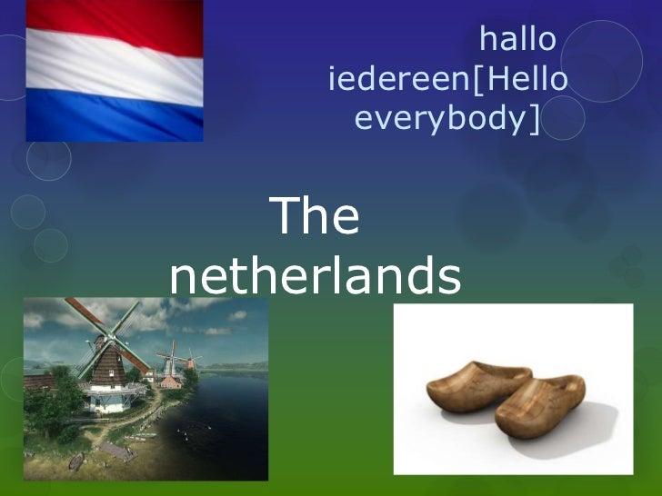 hallo     iedereen[Hello       everybody]    Thenetherlands