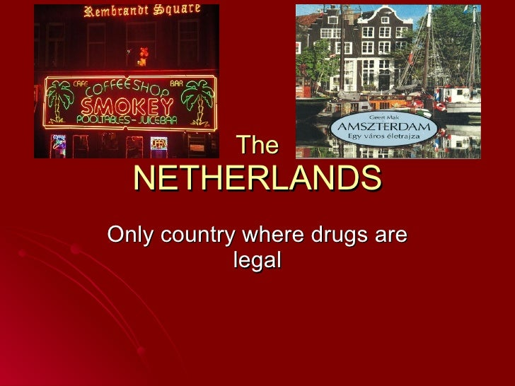 The NETHERLANDS Only country where drugs are legal