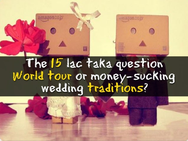 The 15 lac taka question World tour or money-sucking wedding traditions?