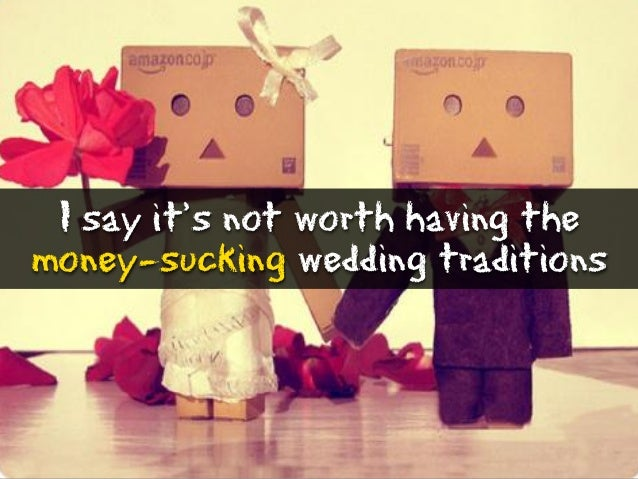 I say it's not worth having the money-sucking wedding traditions