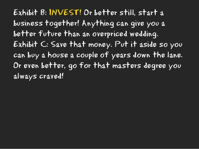 Exhibit B: INVEST! Or better still, start a business together! Anything can give you a better future than an overpriced we...