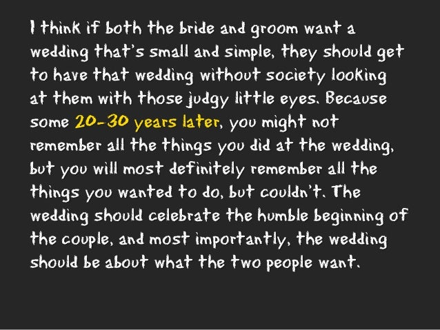 I think if both the bride and groom want a wedding that's small and simple, they should get to have that wedding without s...