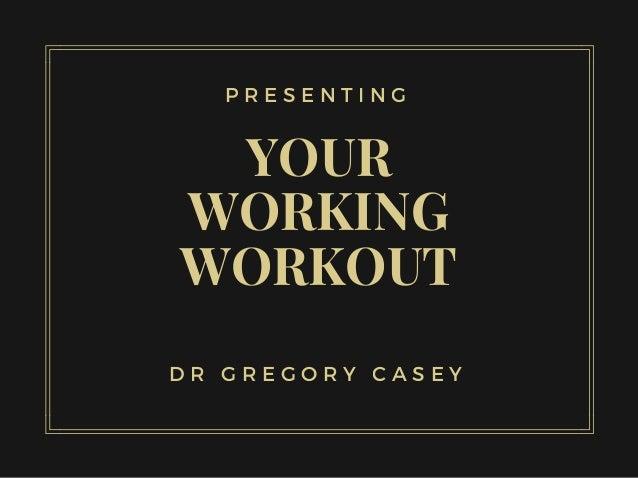 YOUR WORKING WORKOUT P R E S E N T I N G D R G R E G O R Y C A S E Y