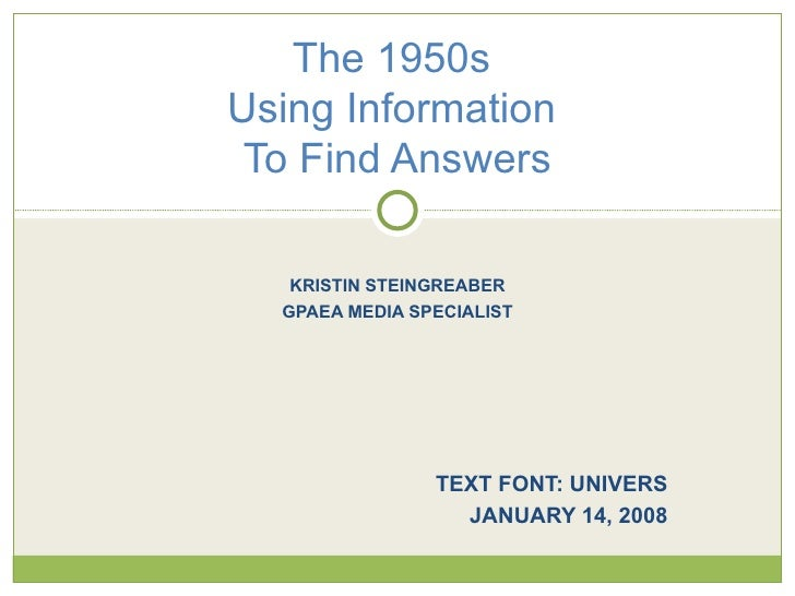 KRISTIN STEINGREABER GPAEA MEDIA SPECIALIST TEXT FONT: UNIVERS JANUARY 14, 2008 The 1950s  Using Information  To Find Answ...