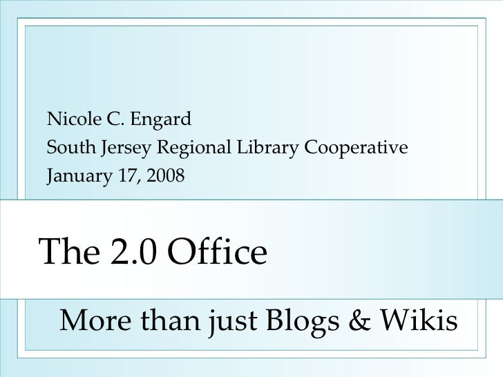 The 2.0 Office Nicole C. Engard South Jersey Regional Library Cooperative January 17, 2008 More than just Blogs & Wikis