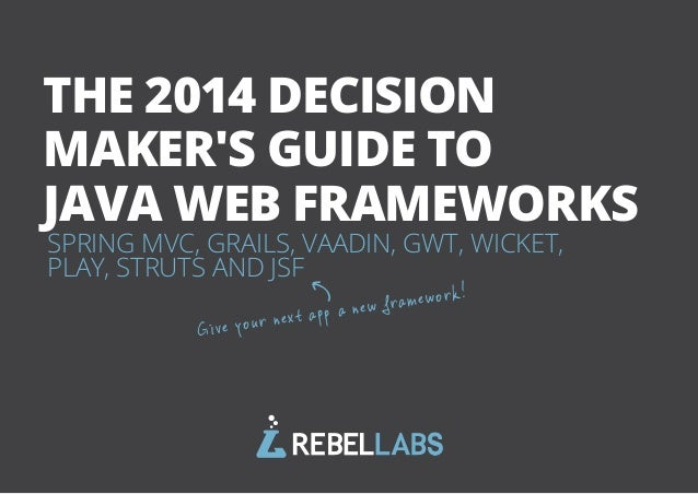 THE 2014 DECISION  MAKER'S GUIDE TO  JAVA WEB FRAMEWORKS  SPRING MVC, GRAILS, VAADIN, GWT, WICKET,  PLAY, STRUTS AND JSF  ...