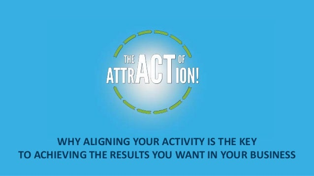 WHY ALIGNING YOUR ACTIVITY IS THE KEY TO ACHIEVING THE RESULTS YOU WANT IN YOUR BUSINESS