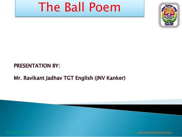 The Ball Poem  Ravikant (JNV Kanker)  Email: getfriendly2009@gmail.com  1