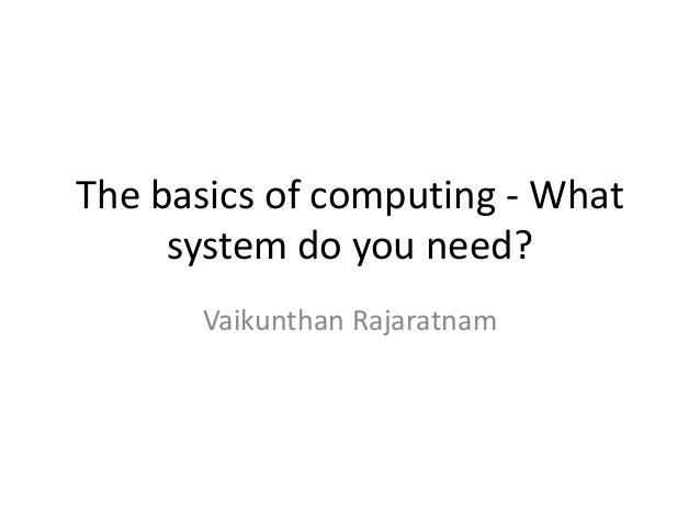 The basics of computing - What system do you need? Vaikunthan Rajaratnam