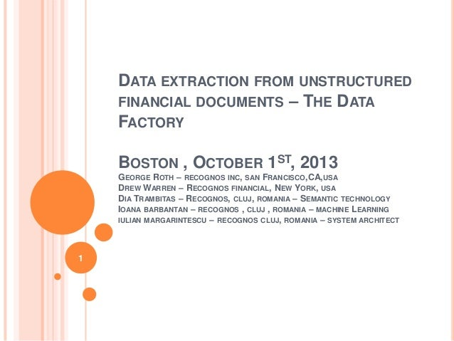 DATA EXTRACTION FROM UNSTRUCTURED FINANCIAL DOCUMENTS – THE DATA FACTORY BOSTON , OCTOBER 1ST, 2013 GEORGE ROTH – RECOGNOS...
