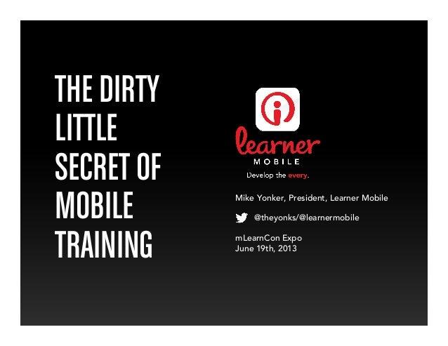 THE DIRTYLITTLESECRET OFMOBILETRAININGMike Yonker, President, Learner Mobile@theyonks/@learnermobilemLearnCon ExpoJune 19t...