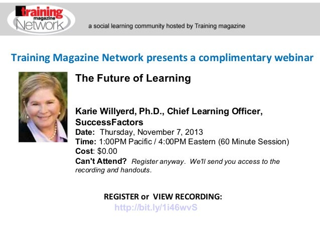 Training Magazine Network presents a complimentary webinar The Future of Learning Karie Willyerd, Ph.D., Chief Learning Of...
