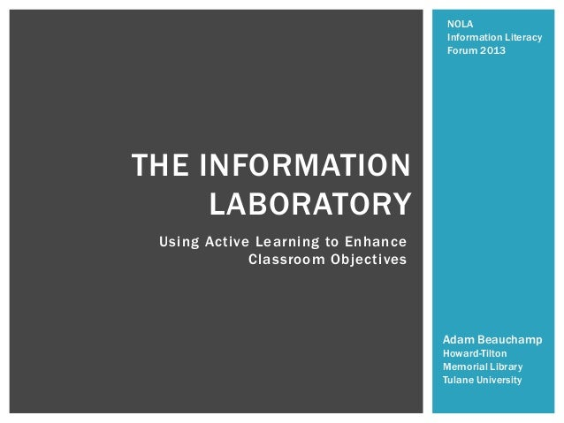 Using Active Learning to Enhance Classroom Objectives THE INFORMATION LABORATORY Adam Beauchamp Howard-Tilton Memorial Lib...
