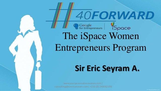 The iSpace Women Entrepreneurs Program Sir Eric Seyram A. www.yourpersonalinnovation.com | consulting@sirericseyram.com| +...