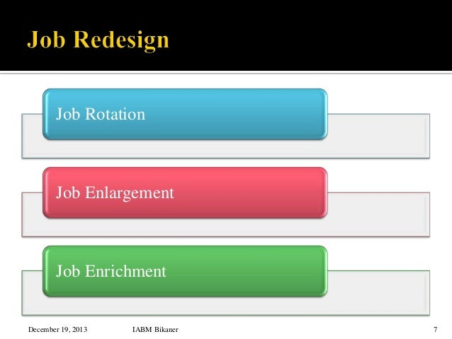 job rotation enrichment or enlargement Job enrichment and job enlargement are the steps used to make the employees feeling that the organization is actually owning them and that thing boost their.