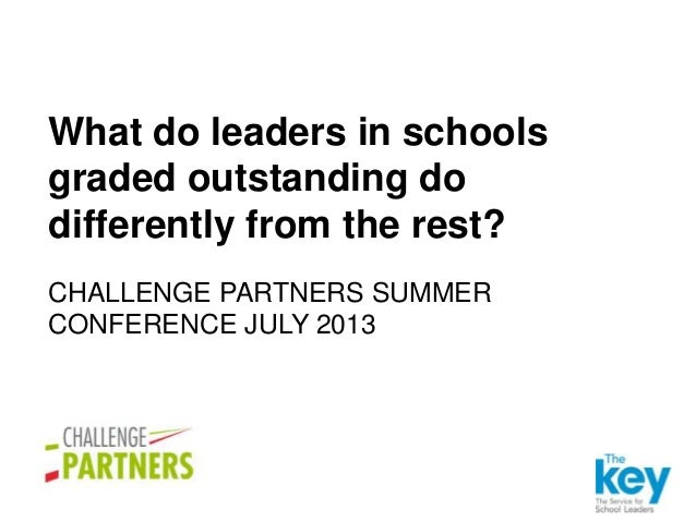 CHALLENGE PARTNERS SUMMER CONFERENCE JULY 2013 What do leaders in schools graded outstanding do differently from the rest?
