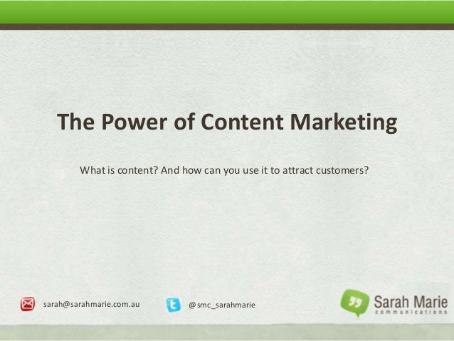 The Power of Content MarketingWhat is content? And how can you use it to attract customers?sarah@sarahmarie.com.au @smc_sa...