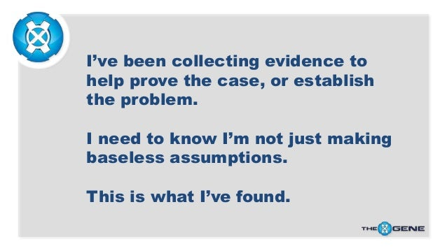I've been collecting evidence to help prove the case, or establish the problem. I need to know I'm not just making baseles...