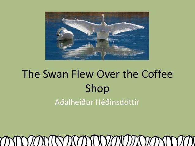 The Swan Flew Over the Coffee Shop Aðalheiður Héðinsdóttir