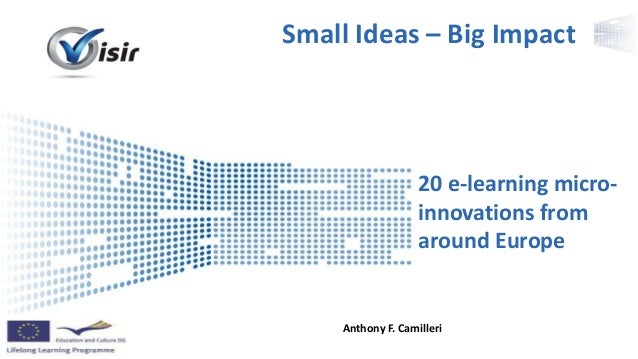 Presenter Name Event Name 20 e-learning micro- innovations from around Europe Anthony F. Camilleri Small Ideas – Big Impact