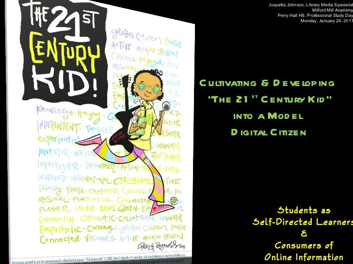 """Cultivating & Developing  """" The 21 st  Century Kid"""" into a Model  Digital Citizen Students as  Self-Directed Learners  &  ..."""