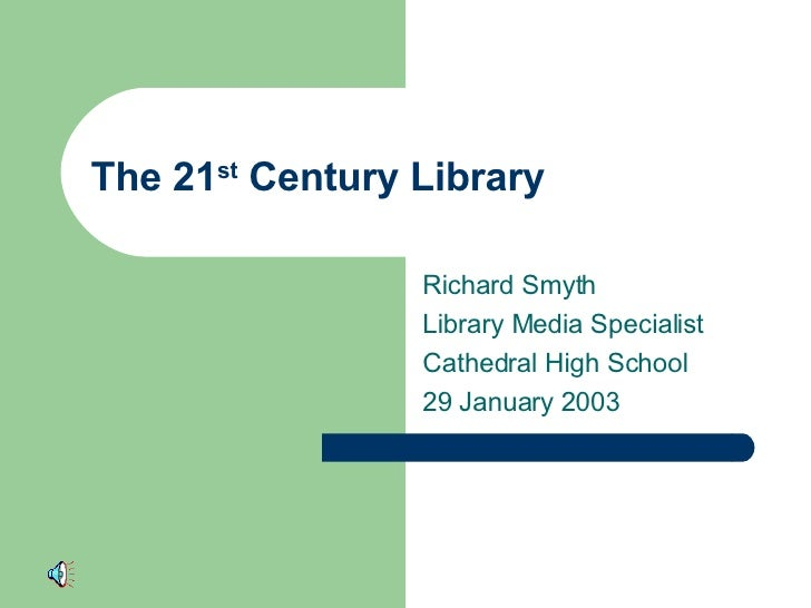 The 21 st  Century Library Richard Smyth Library Media Specialist Cathedral High School 29 January 2003