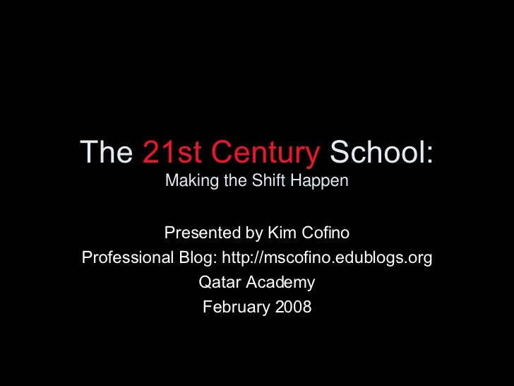 The  21st Century  School: Making the Shift Happen Presented by Kim Cofino Professional Blog: http://mscofino.edublogs.org...