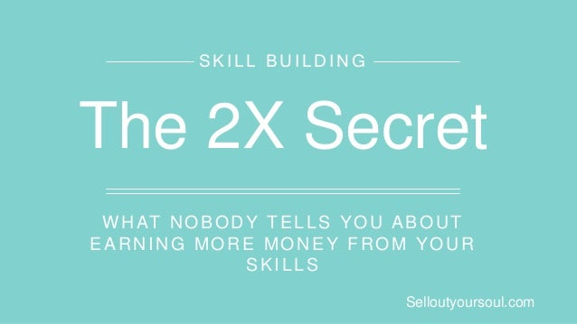 WHAT NOBODY TELLS YOU ABOUT EARNING MORE MONEY FROM YOUR SKILLS SKILL BUILDING The 2X Secret Selloutyoursoul.com