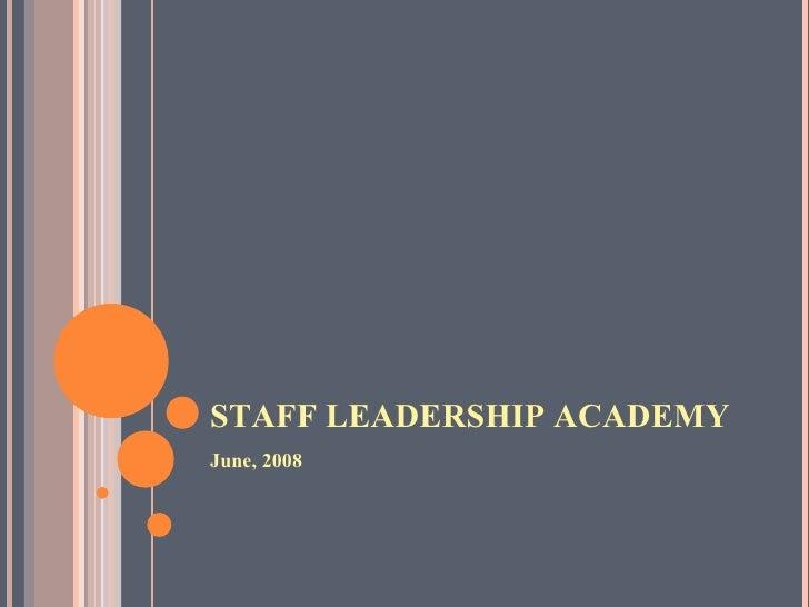 STAFF LEADERSHIP ACADEMY <ul><li>June, 2008 </li></ul>