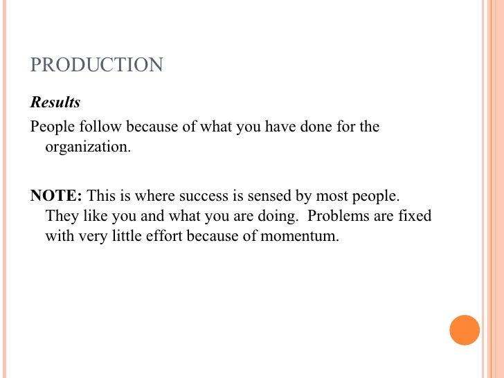 PRODUCTION <ul><li>Results </li></ul><ul><li>People follow because of what you have done for the organization. </li></ul><...