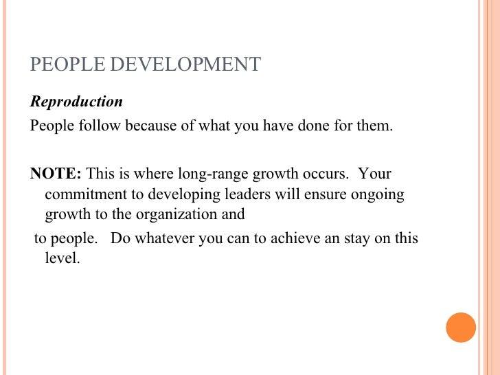 PEOPLE DEVELOPMENT <ul><li>Reproduction </li></ul><ul><li>People follow because of what you have done for them. </li></ul>...