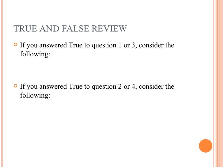 TRUE AND FALSE REVIEW <ul><li>If you answered True to question 1 or 3, consider the following: </li></ul><ul><li>If you an...